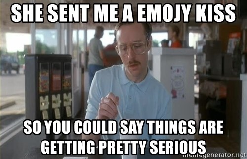 so i guess you could say things are getting pretty serious - She sent me a Emojy kiss So you coUld say things are getting pretty seRious
