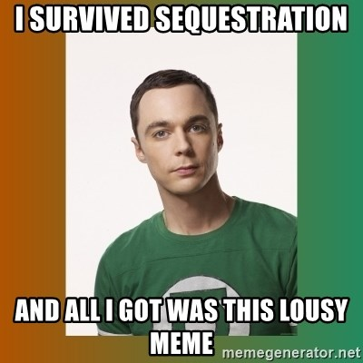 sheldon cooper  - i survived sequestration and all i got was this lousy meme