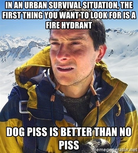 Bear Grylls Loneliness - in an urban survival situation, the first thing you want to look for is a fire hydrant dog piss is better than no piss