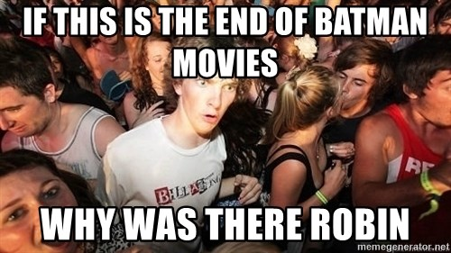 Sudden Realization Ralph - IF THIS IS THE END OF BATMAN MOVIES WHY WAS THERE ROBIN