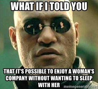 What if I told you / Matrix Morpheus - WHAT IF I TOLD YOU THAT IT'S POSSIBLE TO ENJOY A WOMAN'S COMPANY WITHOUT WANTING TO SLEEP WITH HER