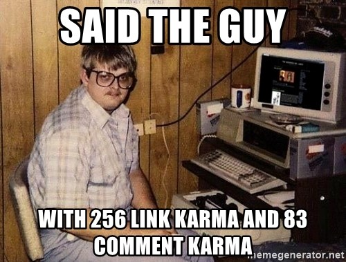 Nerd - Said the guy wITH 256 link karma and 83 comment karma