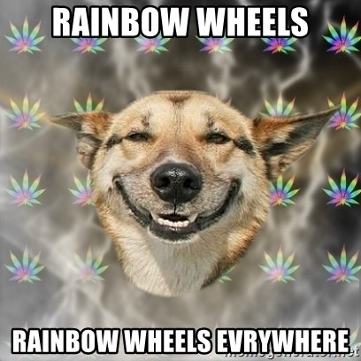 Stoner Dog - rainBOW WHEELS RAINBOW WHEELS EVRYWHERE