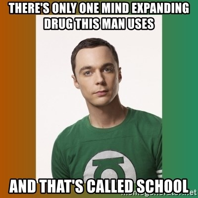 sheldon cooper  - there's only one mind expanding drug this man uses and that's called school