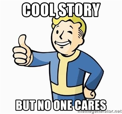 Cool Story Bro - Cool story  But no one cares