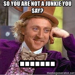 Willy Wonka - SO YOU ARE NOT A JUNKIE YOU SAY? .......
