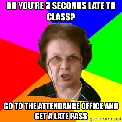 teacher - Oh you're 3 seconds late to class? go to the ATTENDANCE office and get a late pass