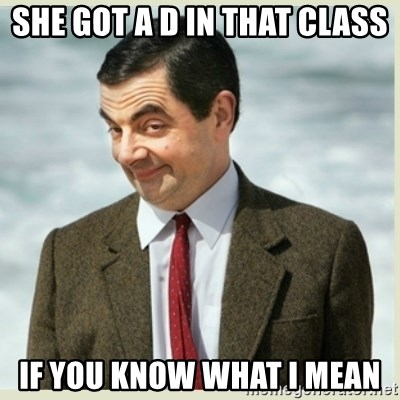 MR bean - She got a d in that class If you know what I mean