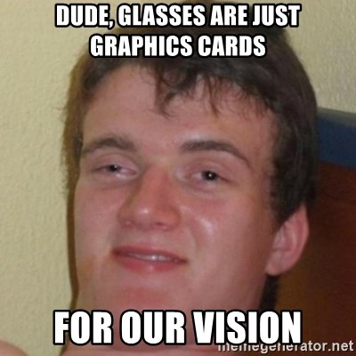 10guy - Dude, glasses are just graphics cards For our vision