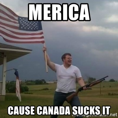 Overly patriotic american - MERICA CAUSE CANADA SUCKS IT