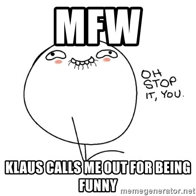 oh stop it you guy - mfw klaus calls me out for being funny