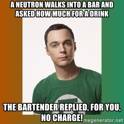 sheldon cooper  - A neutron walks into a bar and asked how much for a drink The bartender replied, for you, no charge!