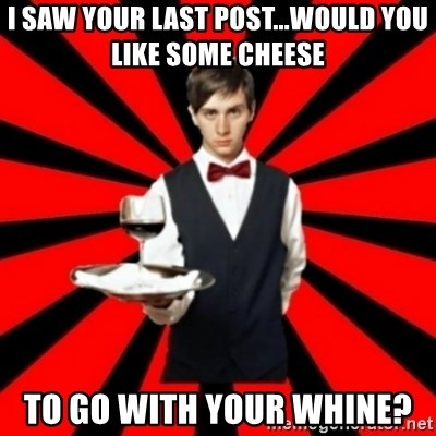 typical_off - i saw your last post...would you like some cheese to go with your whine?