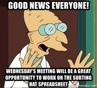 Professor Farnsworth - good news everyone! Wednesday's meeting will be a great opportunity to work on the sorting hat spreadsheet