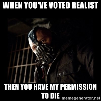 Bane Meme - when you've voted realist then you have my permission to die