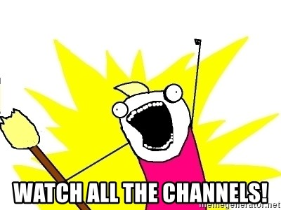 X ALL THE THINGS -  watch all the channels!
