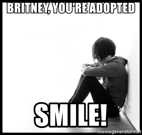 First World Problems - Britney, You're Adopted Smile!