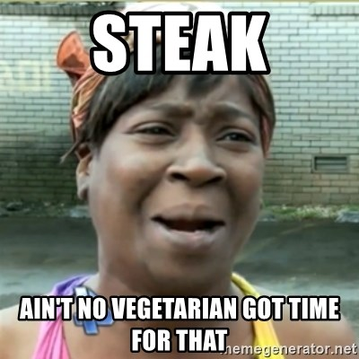 Ain't Nobody got time fo that - steak ain't no vegetarian got time for that