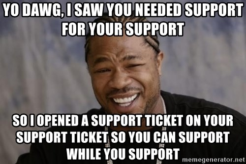 xzibit-yo-dawg - YO DAWG, I SAW YOU NEEDED SUPPORT FOR YOUR SUPPORT SO I OPENED A SUPPORT TICKET ON YOUR SUPPORT TICKET SO YOU CAN SUPPORT WHILE YOU SUPPORT