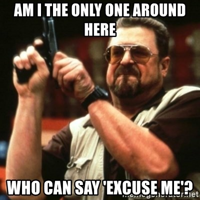 john goodman - am i the only one around here who can say 'excuse me'?