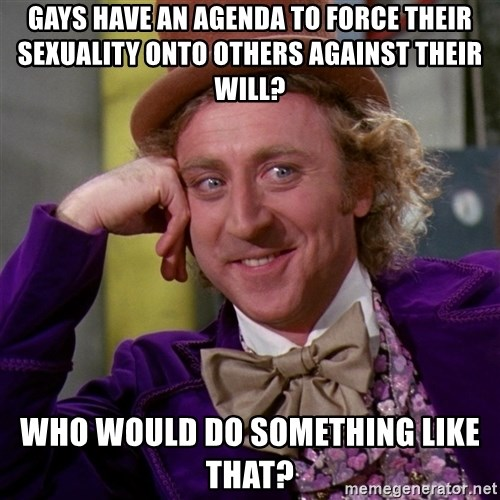Willy Wonka - gays have an agenda to force their sexuality onto others against their will? who would do something like that?
