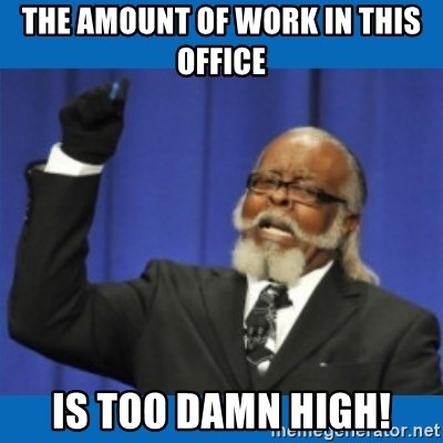 Too damn high - The amount of work in this office is too damn high!