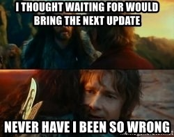 Never Have I Been So Wrong - I thought waiting for would bring the next update Never have I been so Wrong