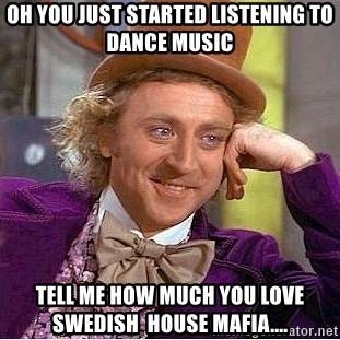 Willy Wonka - OH you just started listening to Dance music Tell me how much you love Swedish  house mafia....