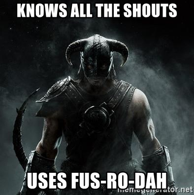 Scumbag Dovahkiin - knows all the shouts uses fus-Ro-dah