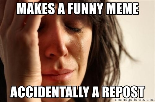 First World Problems - Makes a funny meme ACCIDENTALLY a repost