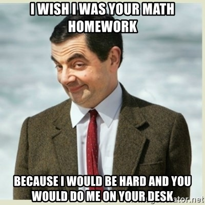 MR bean - i wish i was your math homework Because i would be hard and you would do me on your desk