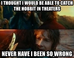 Never Have I Been So Wrong - I thought I would be able to catch The Hobbit in Theaters Never have I been so wrong