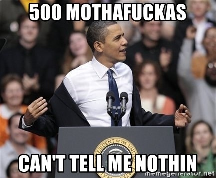 obama come at me bro - 500 MOTHAFUCKAS Can't TELL me nothin