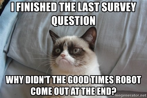 Grumpy cat good - I finished the last survey question why didn't the good times robot come out at the end?