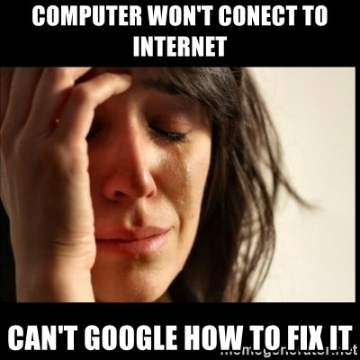First World Problems - computer won't conect to internet can't google how to fix it