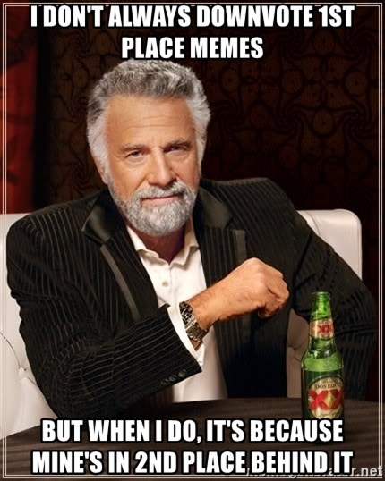 The Most Interesting Man In The World - I don't always downvote 1st place memes but when i do, it's because mine's in 2nd place behind it