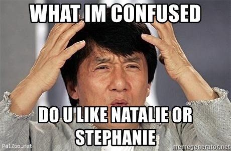 Confused Jackie Chan - what im confused do u like natalie or stephanie