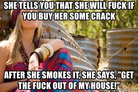 """Young Hippy - she tells you that she will fuck if you buy her some crack after she smokes it, she says, """"get the fuck out of my house!"""""""