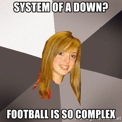 Musically Oblivious 8th Grader - System of a down? Football is so complex
