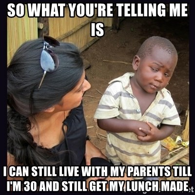 Skeptical third-world kid - So what you're telling me is I can still live with my parents till I'm 30 and still Get my LuNch made