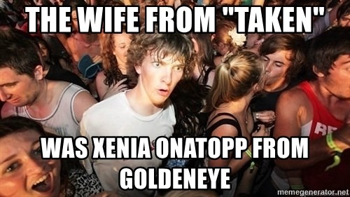 "Sudden Realization Ralph - The wife from ""taken"" Was xenia onatopp from goldeneye"