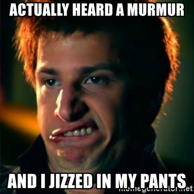 Jizzt in my pants - Actually Heard a murmur And I jizzed in my pants
