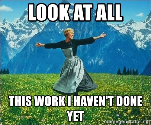 Look at all the things - LOOK AT ALL THIS WORK I HAVEN'T DONE YET