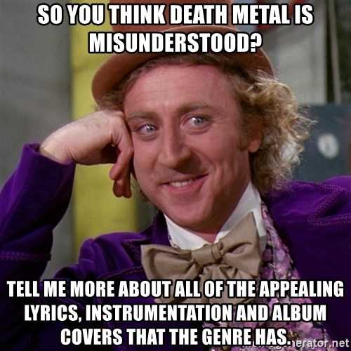 Willy Wonka - so you think death metal is misunderstood? tell me more about all of the appealing lyrics, instrumentation and album covers that the genre has.