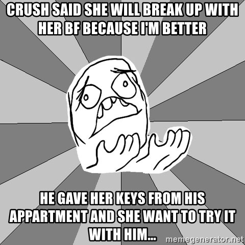 Whyyy??? - Crush said she will break up with her BF because I'm better He gave her keys from his appartment and she want to try it with him...