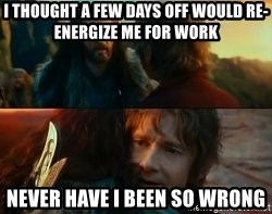 Never Have I Been So Wrong - I thought a few days off would re-energize me for work Never have I been so wrong