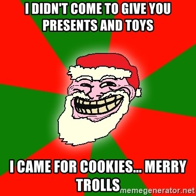 Santa Claus Troll Face - I DIDN'T COME TO GIVE YOU PRESENTS AND TOYS I CAME FOR COOKIES... MERRY TROLLS