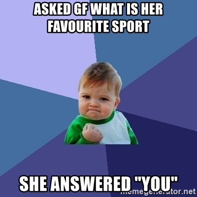 "Success Kid - Asked gf what is her favourite sport she answered ""you"""