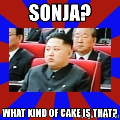 kim jong un - Sonja? What kind of cake is that?