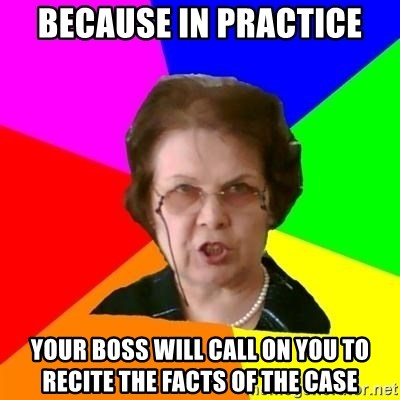 teacher - Because in practice your boss will call on you to recite the facts of the case